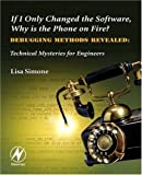 If I Only Changed the Software, Why is the Phone on Fire?: Embedded Debugging Methods Revealed: Technical Mysteries for Engineers by Simone, Lisa K. published by Newnes