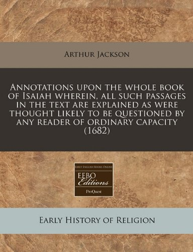 Read Online Annotations upon the whole book of Isaiah wherein, all such passages in the text are explained as were thought likely to be questioned by any reader of ordinary capacity (1682) pdf