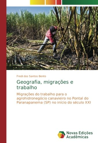 Geografia, migrações e trabalho: Migrações do trabalho para o agrohidronegócio canavieiro no Pontal do Paranapanema (SP) no início do século XXI (Portuguese Edition) pdf