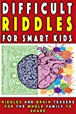 Difficult Riddles for Smart Kids: Riddles And Brain Teasers For The Whole Family to share (Gifts for Smart Kids Book 1)