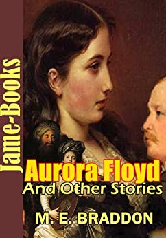 Aurora Floyd, and Other Stories, 16 Works of Mary Elizabeth Braddon: British Victorian Novels by [Braddon, Mary Elizabeth]