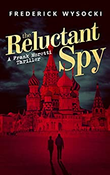The Reluctant Spy: A Frank Moretti Thriller (The Frank Moretti Thrillers Book 4) by [Wysocki, Frederick]