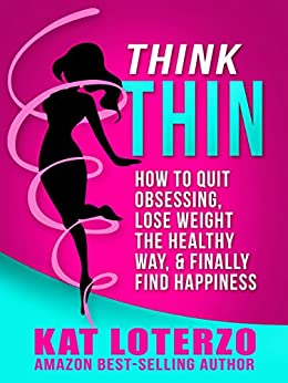 Think Thin: How to Quit Obsessing, Lose Weight the Healthy Way, and Finally Find Happiness by [Loterzo, Kat]