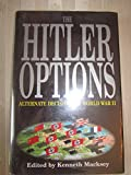 The Hitler Options Alternate Decisions of World War II