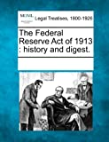 The Federal Reserve Act of 1913: history and digest.