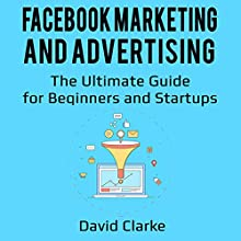 Facebook Marketing and Advertising: The Ultimate Guide for Beginners and Startups Audiobook by David Clarke Narrated by Mike Norgaard