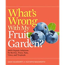 What's Wrong With My Fruit Garden?: 100% Organic Solutions for Berries, Trees, Nuts, Vines, and Tropicals