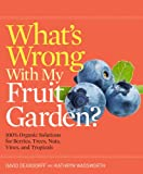 What's Wrong With My Fruit Garden?: 100% Organic Solutions for Berries, Trees, Nuts, Vines, and Tropicals (What's Wrong Series)