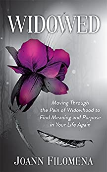 Widowed: Moving Through the Pain of Widowhood to Find Meaning and Purpose in Your Life Again by [Filomena, Joann]