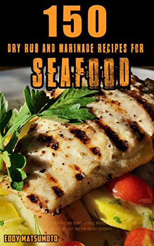 150 Dry Rub and Marinade Recipes for Seafood: All-purpose fish + shrimp dry rub recipes, and salmon-specific marinade recipes for BBQ grilling, baking, and pan fry. Easy and low-calorie cookbook. (Lime Grilling Sauce)