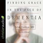 Finding Grace in the Face of Dementia: 'Experiencing Dementia - Honoring God' | John Dunlop MD