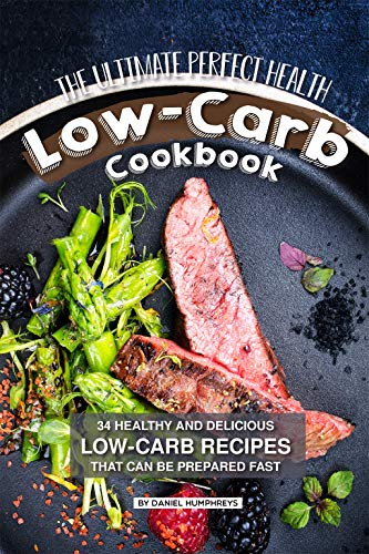 The Ultimate Perfect Health Low-Carb Cookbook: 34 Healthy and Delicious Low-Carb Recipes That Can Be Prepared Fast by Daniel Humphreys