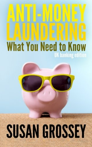 Anti-Money Laundering: What You Need to Know (UK banking edition): A concise guide to anti-money laundering and countering the financing of