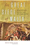 The Great Siege of Malta: The Epic Battle between the Ottoman Empire and the Knights of St. John