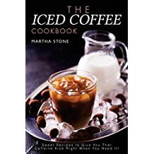The Iced Coffee Cookbook: Sweet Recipes to Give You That Caffeine Kick Right When You Need It!
