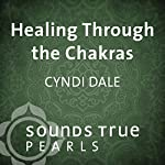 Healing Through the Chakras: Essential Principles on the Journey of Well- Being | Cyndi Dale