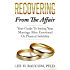 Recovering From The Affair: Your Guide To Saving Your Marriage After Emotional Or Physical Infidelity