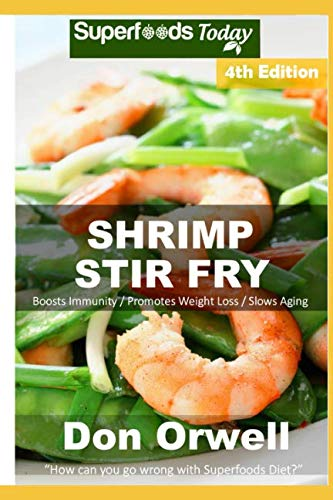 Shrimp Stir Fry: Over 65 Quick and Easy Gluten Free Low Cholesterol Whole Foods Recipes full of Antioxidants & Phytochemicals by Don Orwell