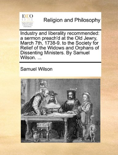 Industry and liberality recommended: a sermon preach'd at the Old Jewry, March 7th, 1738-9. to the Society for Relief of the Widows and Orphans of Dissenting Ministers. By Samuel Wilson. ... pdf