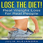 Lose the Diet!: Real Weight Loss for Real People | Julia Alejandra