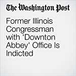 Former Illinois Congressman with 'Downton Abbey' Office Is Indicted | Matt Zapotosky