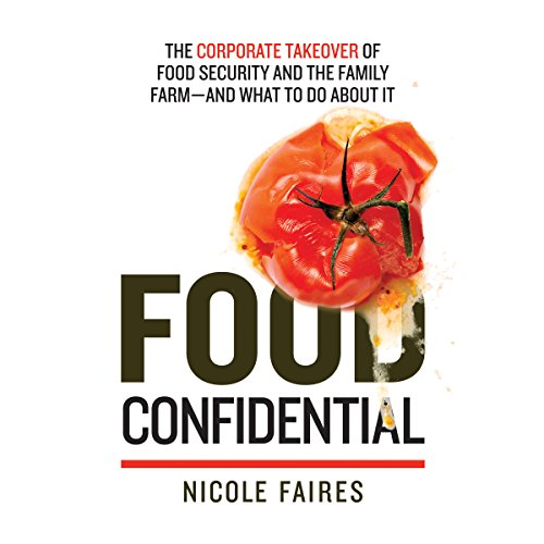 Food Confidential: The Corporate Takeover of Food Security and the Family Farm - and What to Do About It