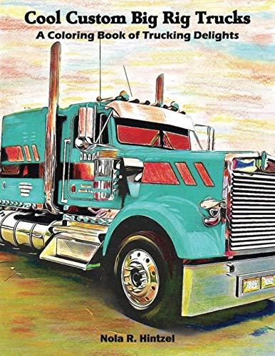 Cool Custom Big Rig Trucks: A Coloring Book of Trucking Delights Big Rigs Semi Truck