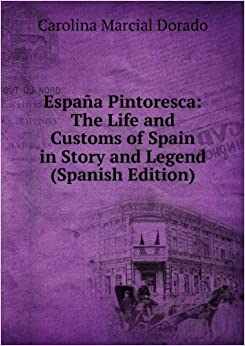 España Pintoresca: The Life and Customs of Spain in Story