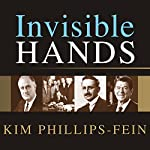 Invisible Hands: The Making of the Conservative Movement from the New Deal to Reagan   Kim Phillips-Fein