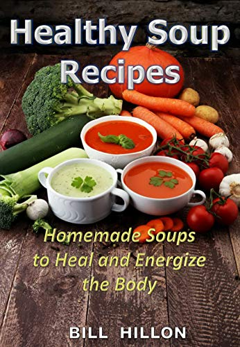 HEALTHY SOUP RECIPES: Homemade Soups to Heal and Energize the Body