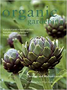 Organic gardening a practical guide to natural gardens from planning and planting to - Organic gardening practical tips ...
