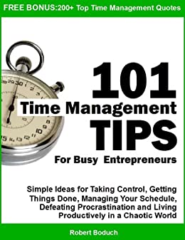 101 Time Management Tips for Busy Entrepreneurs:  Simple Ideas for Taking Control, Getting Things Done, Managing Your Schedule, Defeating Procrastination and Living Productively in a Chaotic World by [Boduch, Robert]