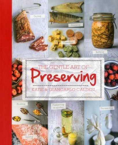 The Gentle Art of Preserving: Pickling, Smoking, Freezing, Drying, Curing, Fermenting, Bottling, Canning, and Making Jams, Jellies and Cordials by Katie Caldesi, Giancarlo Caldesi