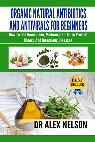 Organic Natural Antibiotics And Antivirals For Beginners: How To Use Homemade, Medicinal Herbs To Prevent Illness And Infectious Diseases (Stress, Anxiety, Meditation, Herb Drying, Diet)