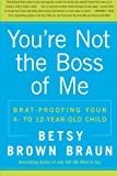 Youre Not the Boss of Me: Brat-proofing Your Four- to Twelve-Year-Old Child