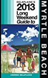 Delaplaine's 2013 Long Weekend Guide to Myrtle Beach, Andrew Delaplaine, 1490920110