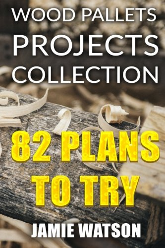 Wood Pallets Projects Collection: 82 Plans to Try: (Woodworking Plans, Woodworking Projects) (DIY Woodworking)