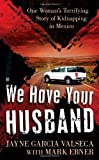 img - for We Have Your Husband: One Woman's Terrifying Story of a Kidnapping in Mexico (Berkley True Crime) book / textbook / text book