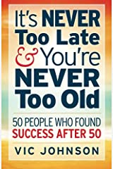 It's NEVER Too Late And You're NEVER Too Old: 50 People Who Found Success After 50 Paperback
