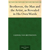 Beethoven, the Man and the Artist, as Revealed in His Own Words (English Edition)