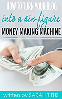 How To Turn Your Blog Into A Six-Figure Money Making Machine by [Titus, Sarah]