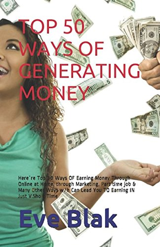 TOP 50 WAYS OF GENERATING MONEY: Here`re Top 50 Ways OF Earning Money Through Online at Home, through Marketing, Part time job & Many Other Ways w/h Can Lead You TO Earning IN Just V.Short Time