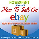 How to Sell on eBay: Your Step-by-Step Guide to Selling on eBay | HowExpert Press,Ann Marie Moore