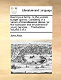 Evenings at Home; or, the Juvenile Budget Opened Consisting of a Variety of Miscellaneous Pieces, for the Instruction and Amusement of Young Persons, John Aikin, 1140825704