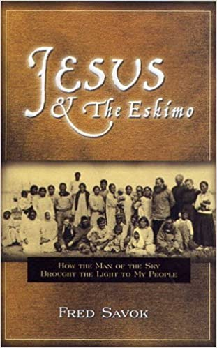 Jesus &The Eskimo: How the Man of the Sky Brought the Light to My People