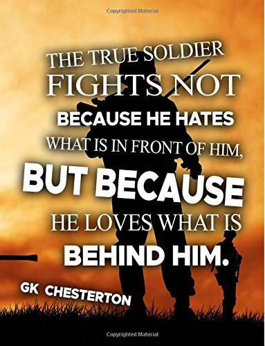 The True Soldier Fights Not Because He Hates What Is In Front Of Him But Because He Loves What Is Behind Him GK Chesterton: Military Journal Notebook Keepsake For Kids (V55)