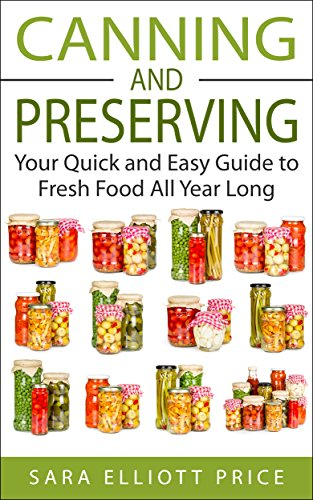 Canning and Preserving: Your Quick and Easy Guide to Fresh Food All Year Long (Canning Recipes for Beginners, Canning Guide)