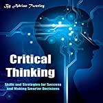 Critical Thinking: Skills and Strategies for Success and Making Smarter Decisions | Adrian Tweeley
