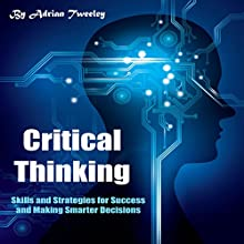 Critical Thinking: Skills and Strategies for Success and Making Smarter Decisions Audiobook by Adrian Tweeley Narrated by Weston Gritt