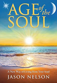 Age of the Soul: A New Way of Living from Your Soul (English Edition) por [Nelson, Jason]
